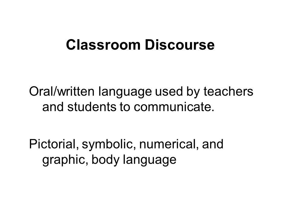 Classroom Discourse Oral/written language used by teachers and students to communicate.