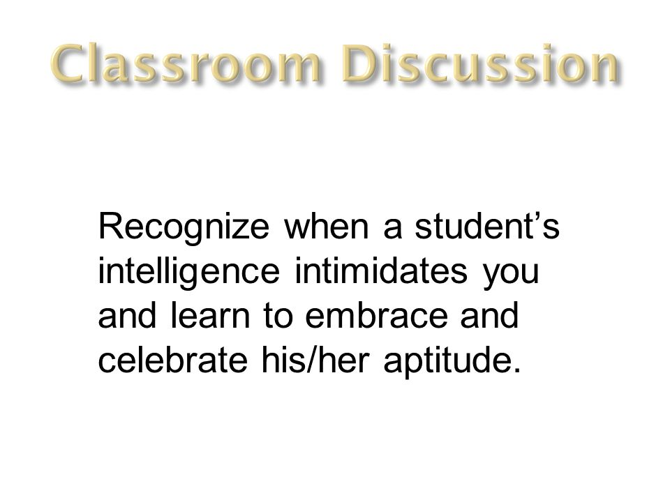Recognize when a student's intelligence intimidates you and learn to embrace and celebrate his/her aptitude.