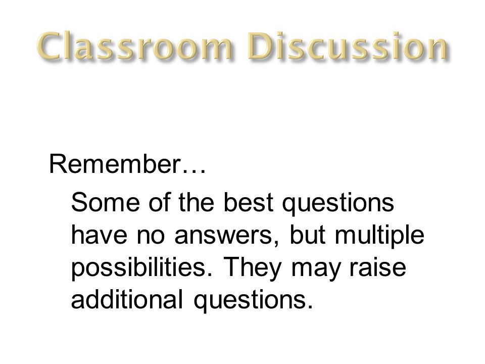 Remember… Some of the best questions have no answers, but multiple possibilities.