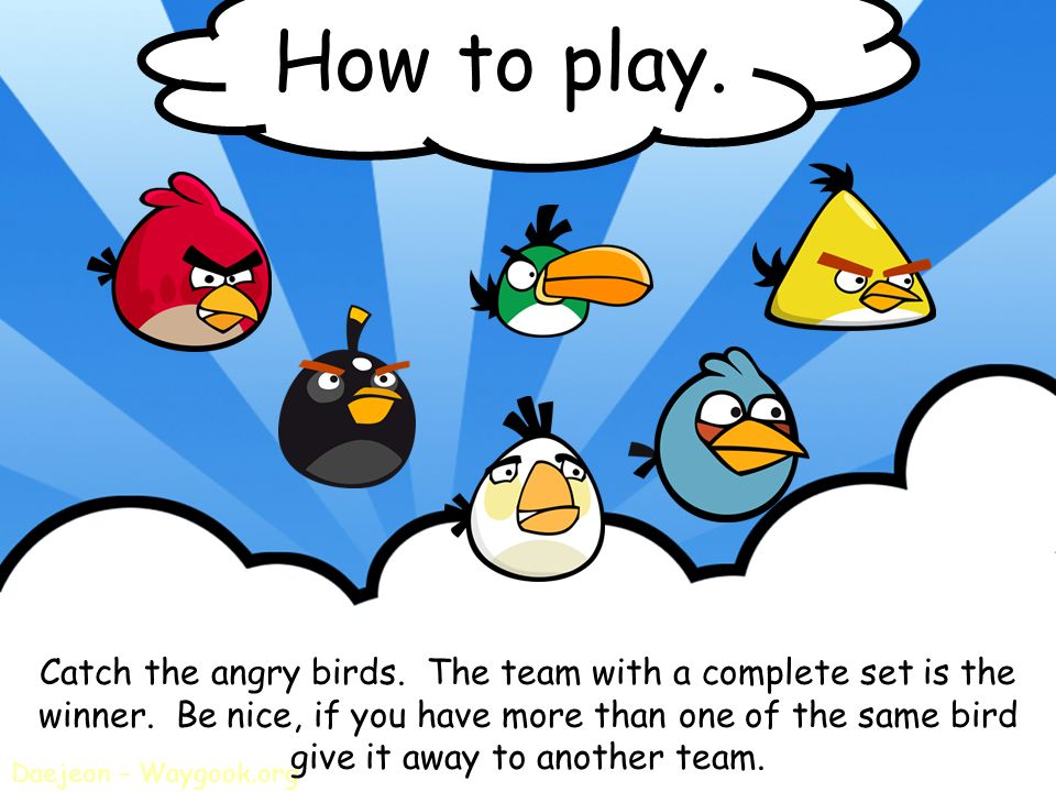 How to play. Catch the angry birds. The team with a complete set is the. winner. Be nice, if you have more than one of the same bird.