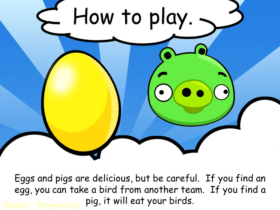 How to play. Eggs and pigs are delicious, but be careful. If you find an. egg, you can take a bird from another team. If you find a.