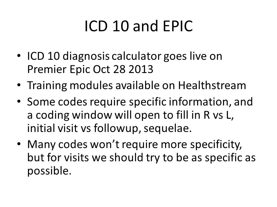 ICD 10 and EPIC ICD 10 diagnosis calculator goes live on Premier Epic Oct 28 2013. Training modules available on Healthstream.