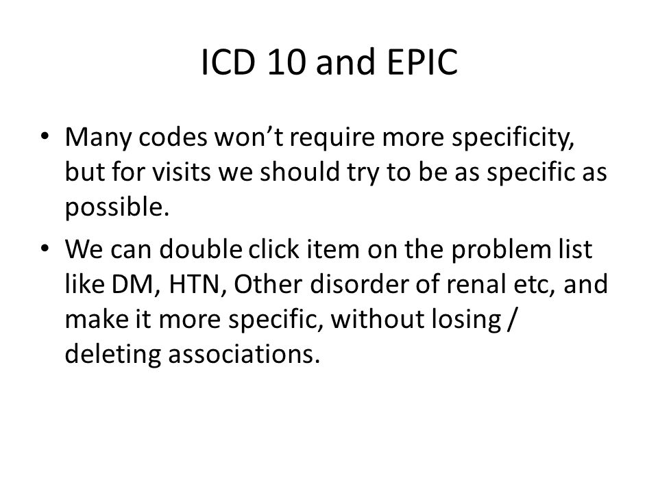 ICD 10 and EPIC Many codes won't require more specificity, but for visits we should try to be as specific as possible.