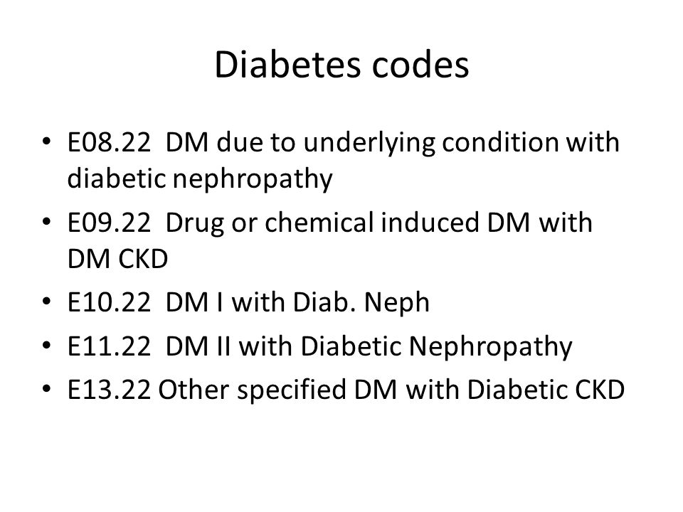 Diabetes codes E08.22 DM due to underlying condition with diabetic nephropathy. E09.22 Drug or chemical induced DM with DM CKD.