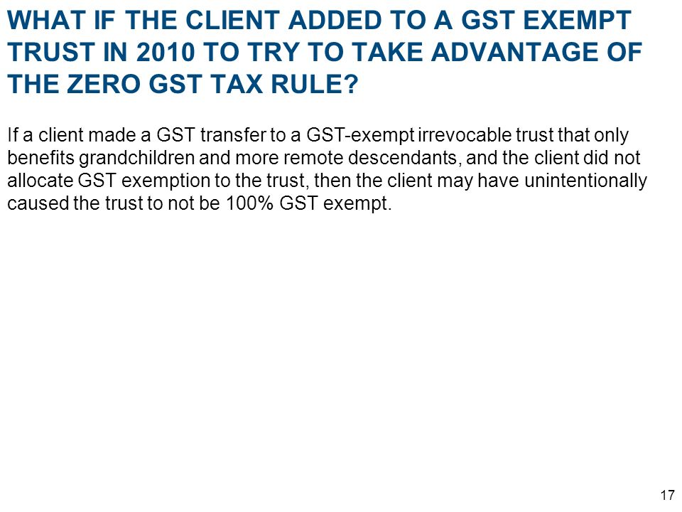 WHAT IF THE CLIENT ADDED TO A GST EXEMPT TRUST IN 2010 TO TRY TO TAKE ADVANTAGE OF THE ZERO GST TAX RULE