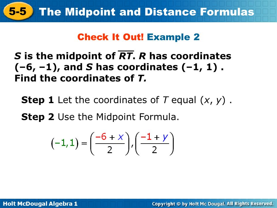 Check It Out! Example 2 S is the midpoint of RT. R has coordinates (–6, –1), and S has coordinates (–1, 1) . Find the coordinates of T.