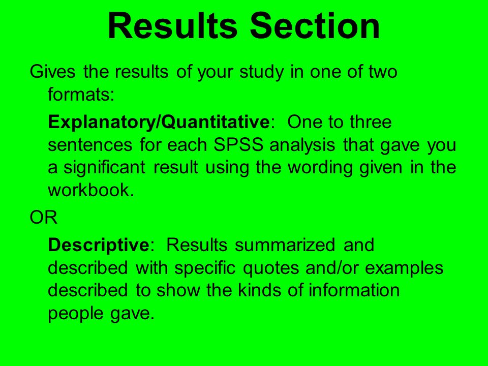 Results Section Gives the results of your study in one of two formats: