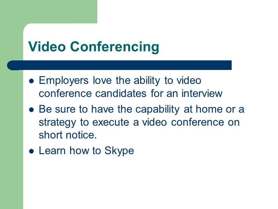 Video Conferencing Employers love the ability to video conference candidates for an interview.