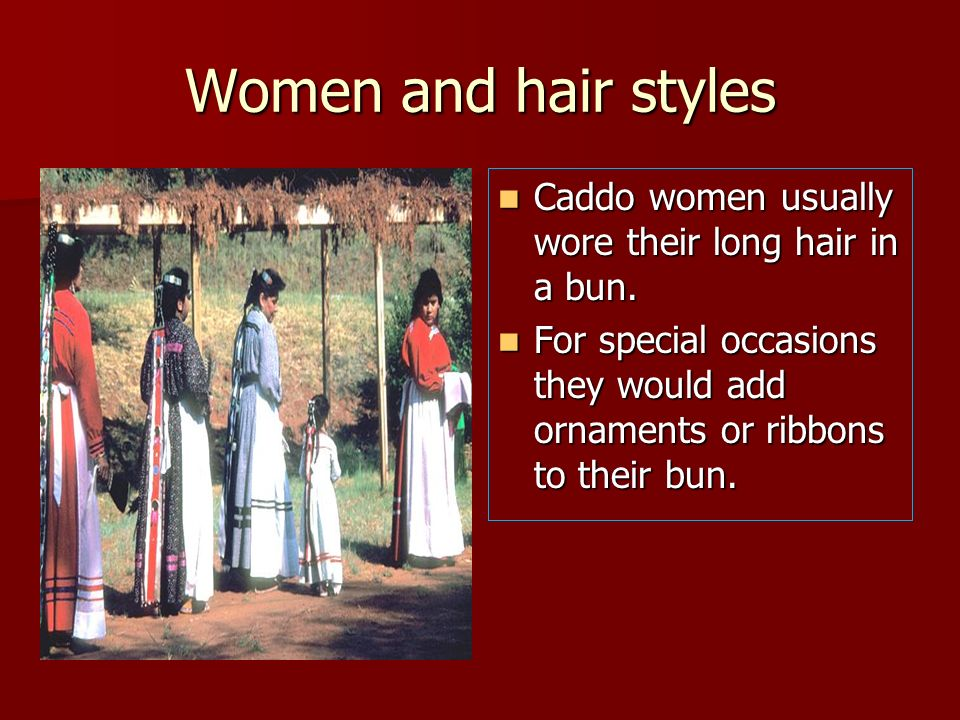 Women and hair styles Caddo women usually wore their long hair in a bun.