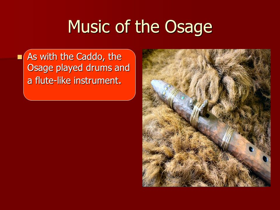 Music of the Osage As with the Caddo, the Osage played drums and a flute-like instrument.