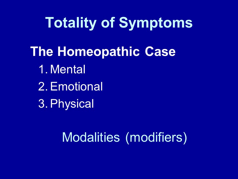 Totality of Symptoms The Homeopathic Case Modalities (modifiers)