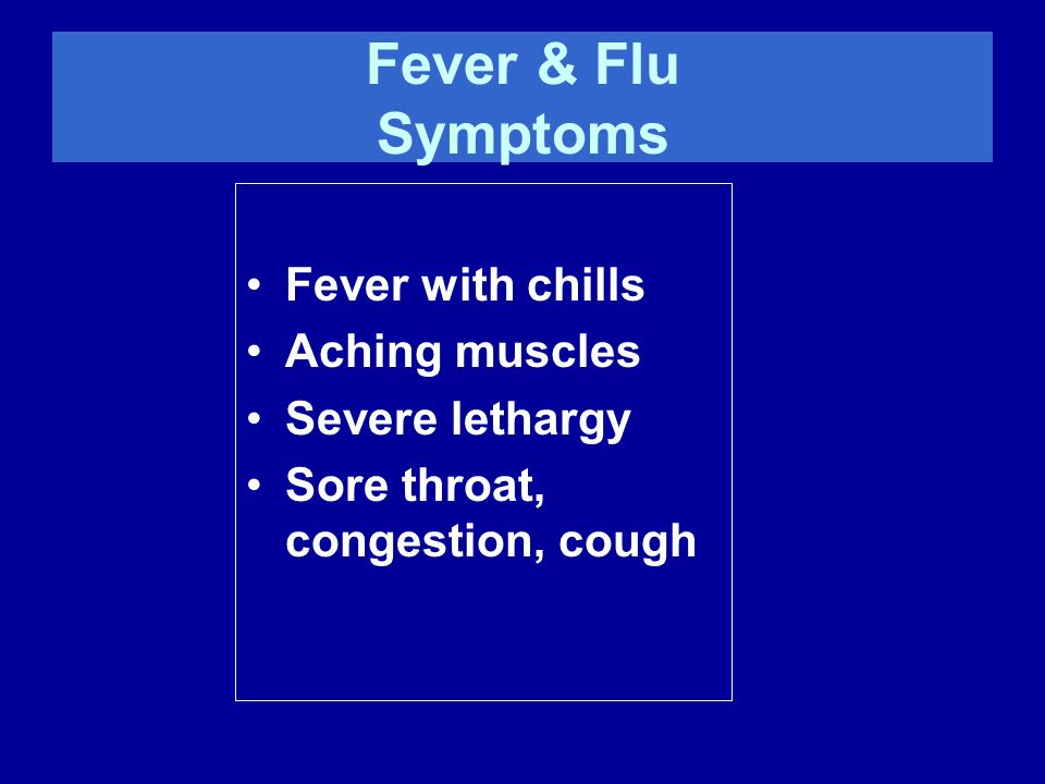 Fever & Flu Symptoms Fever with chills Aching muscles Severe lethargy