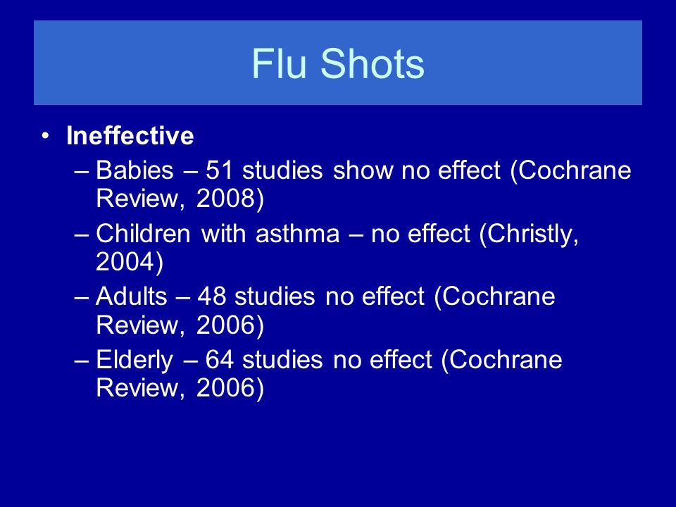 Flu Shots Ineffective. Babies – 51 studies show no effect (Cochrane Review, 2008) Children with asthma – no effect (Christly, 2004)