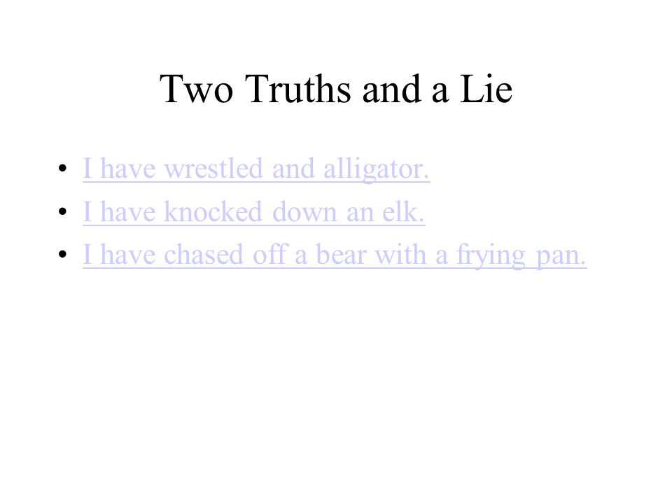 Two Truths and a Lie I have wrestled and alligator.