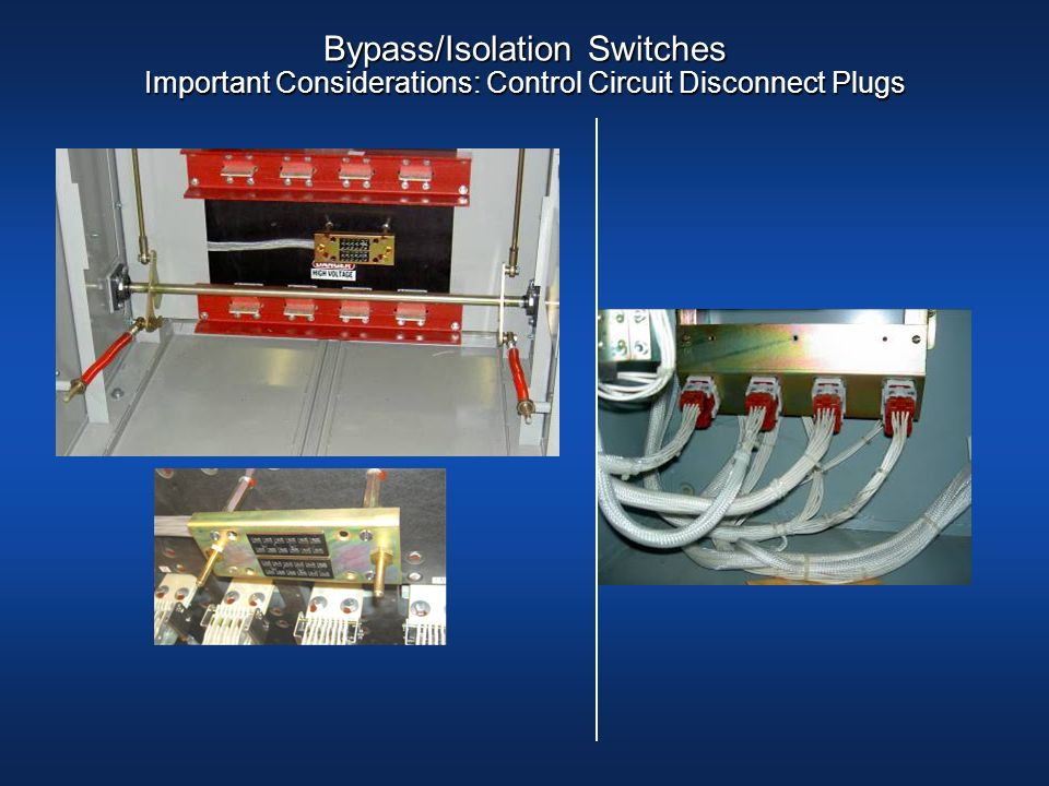 Bypass/Isolation Switches Important Considerations: Control Circuit Disconnect Plugs