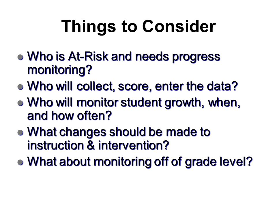 Things to Consider Who is At-Risk and needs progress monitoring