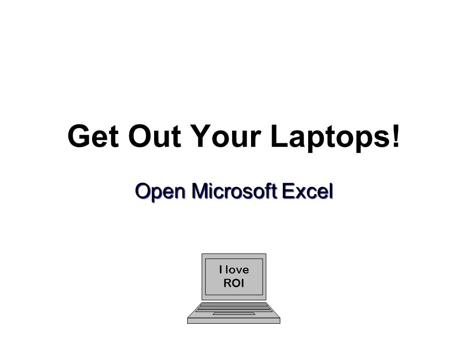 Get Out Your Laptops! Open Microsoft Excel I love ROI