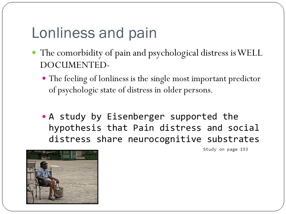 Lonliness and pain The comorbidity of pain and psychological distress is WELL DOCUMENTED-