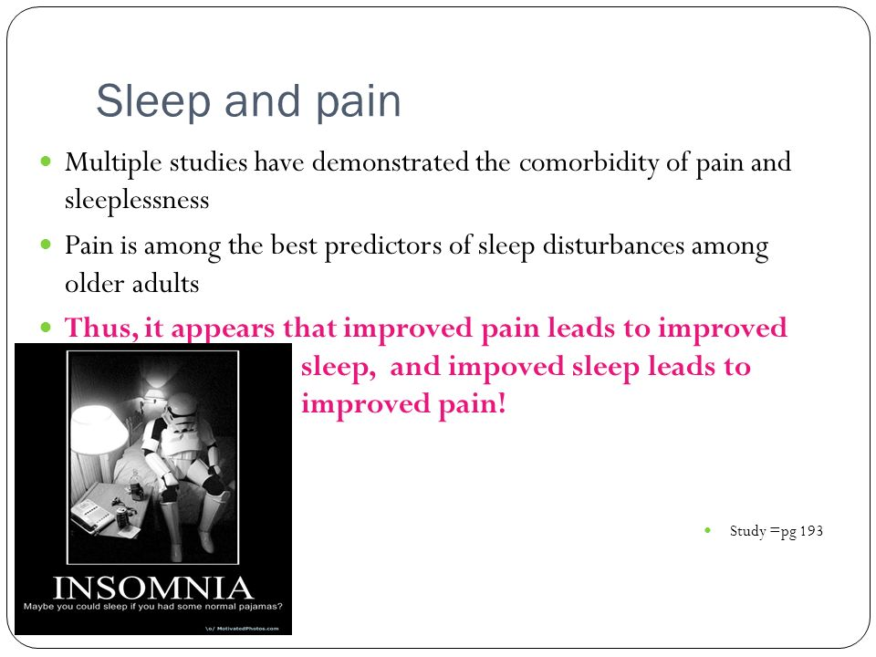 Sleep and pain Multiple studies have demonstrated the comorbidity of pain and sleeplessness.