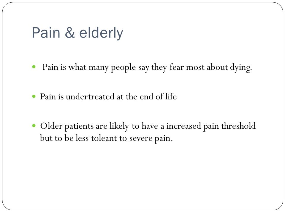 Pain & elderly Pain is what many people say they fear most about dying. Pain is undertreated at the end of life.
