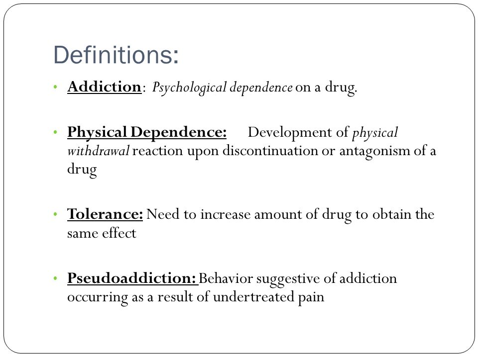 Definitions: Addiction: Psychological dependence on a drug.