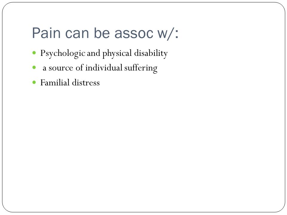 Pain can be assoc w/: Psychologic and physical disability