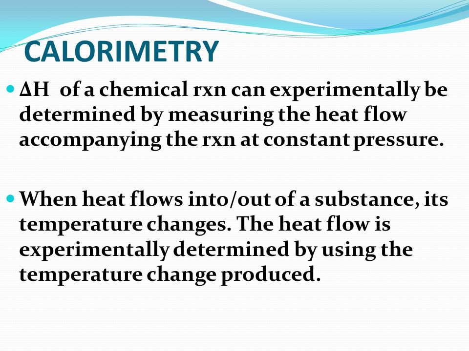 CALORIMETRY ΔH of a chemical rxn can experimentally be determined by measuring the heat flow accompanying the rxn at constant pressure.