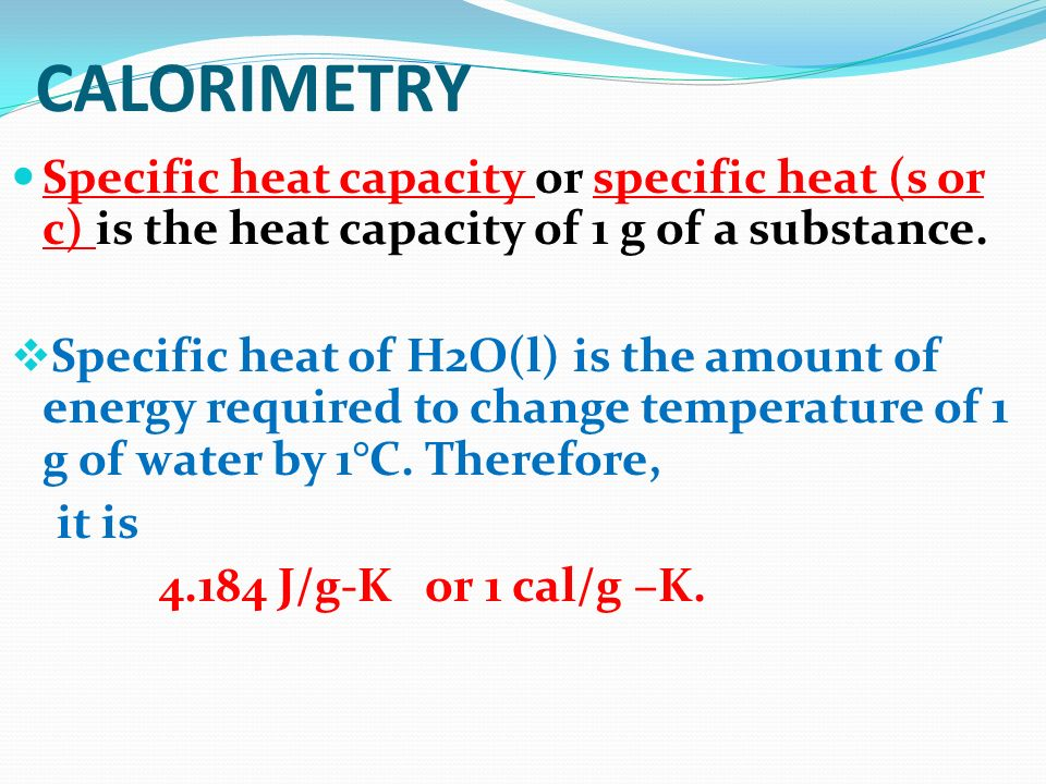CALORIMETRY Specific heat capacity or specific heat (s or c) is the heat capacity of 1 g of a substance.