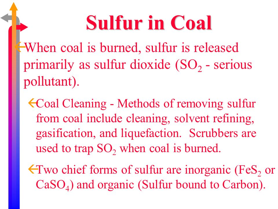 Sulfur in Coal When coal is burned, sulfur is released primarily as sulfur dioxide (SO2 - serious pollutant).