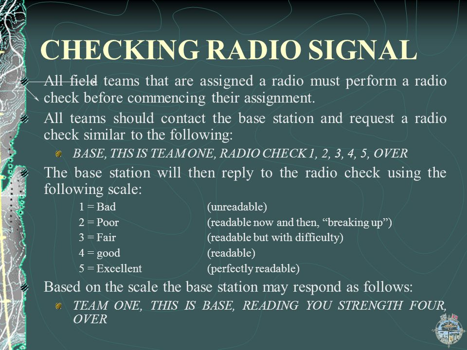 CHECKING RADIO SIGNAL All field teams that are assigned a radio must perform a radio check before commencing their assignment.