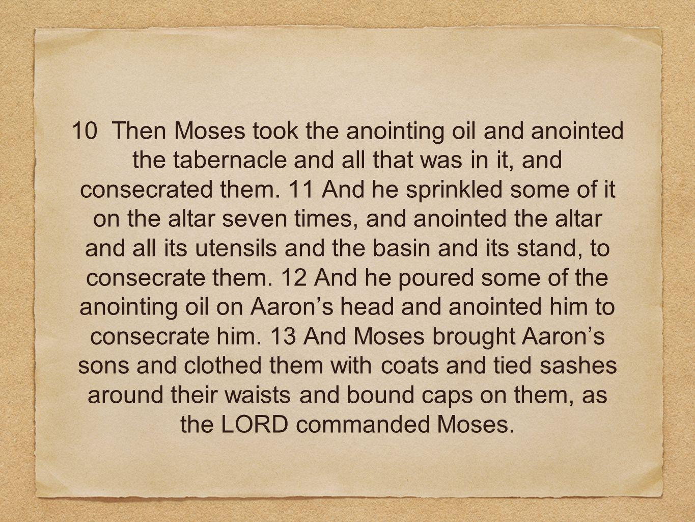 10 Then Moses took the anointing oil and anointed the tabernacle and all that was in it, and consecrated them.