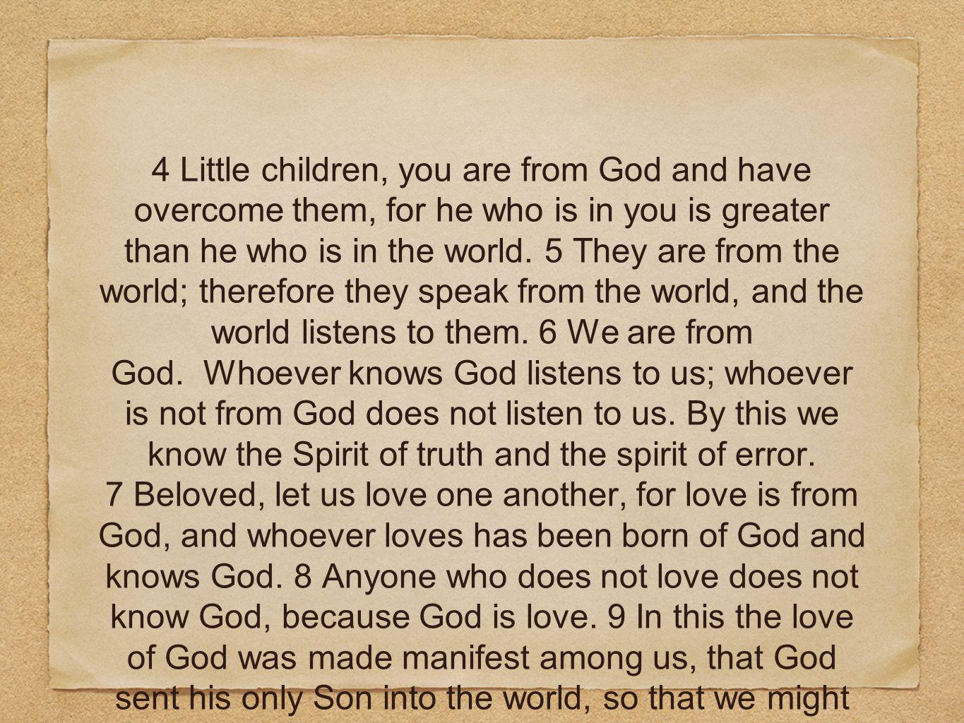 4 Little children, you are from God and have overcome them, for he who is in you is greater than he who is in the world. 5 They are from the world; therefore they speak from the world, and the world listens to them. 6 We are from God. Whoever knows God listens to us; whoever is not from God does not listen to us. By this we know the Spirit of truth and the spirit of error.