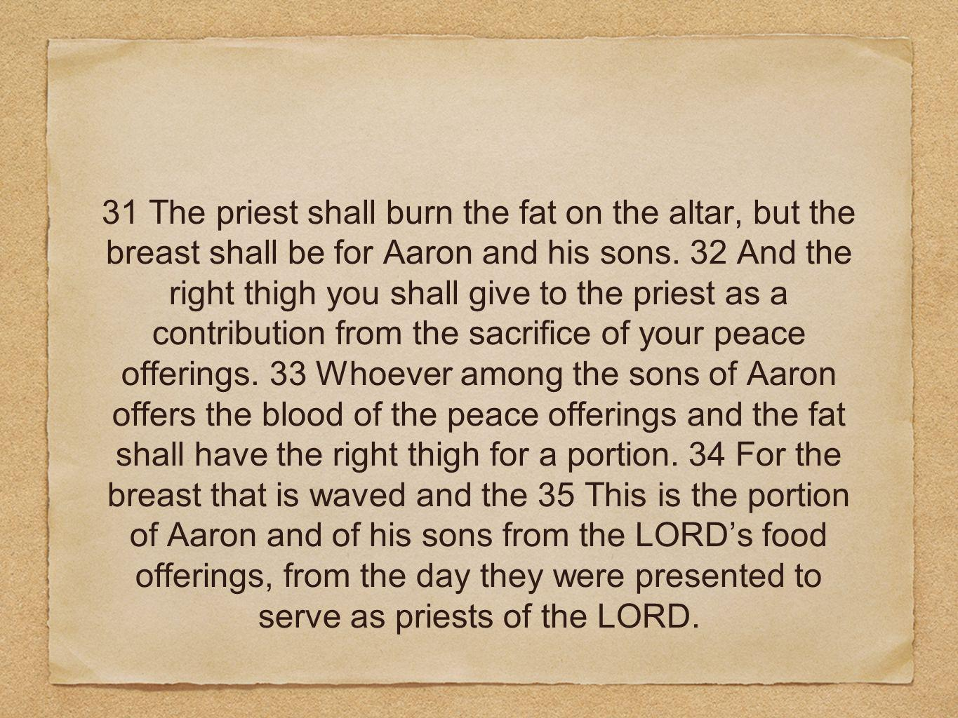 31 The priest shall burn the fat on the altar, but the breast shall be for Aaron and his sons.