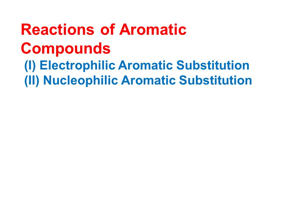 Reactions of Aromatic Compounds (I) Electrophilic Aromatic Substitution (II) Nucleophilic Aromatic Substitution