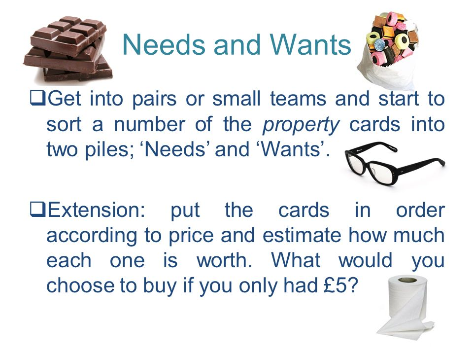 Needs and Wants Get into pairs or small teams and start to sort a number of the property cards into two piles; 'Needs' and 'Wants'.