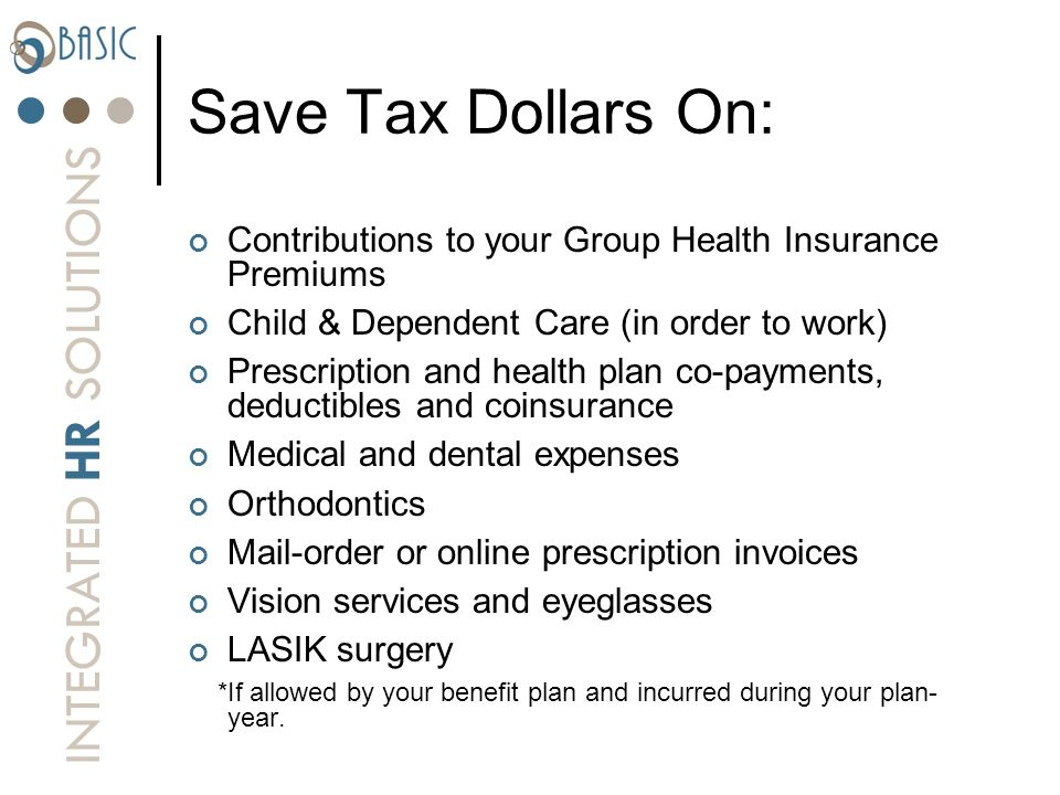 Save Tax Dollars On: Contributions to your Group Health Insurance Premiums. Child & Dependent Care (in order to work)
