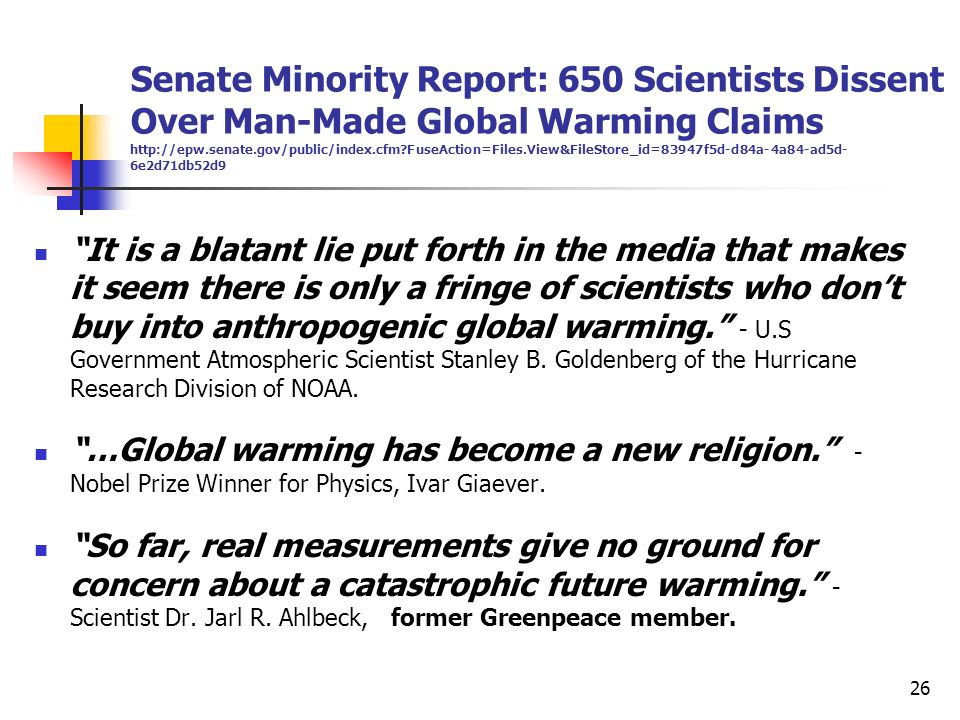 Senate Minority Report: 650 Scientists Dissent Over Man-Made Global Warming Claims http://epw.senate.gov/public/index.cfm FuseAction=Files.View&FileStore_id=83947f5d-d84a-4a84-ad5d-6e2d71db52d9