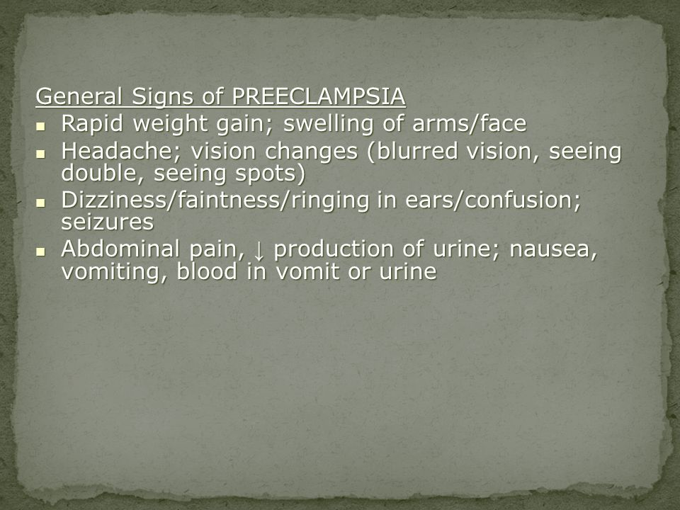 General Signs of PREECLAMPSIA Rapid weight gain; swelling of arms/face