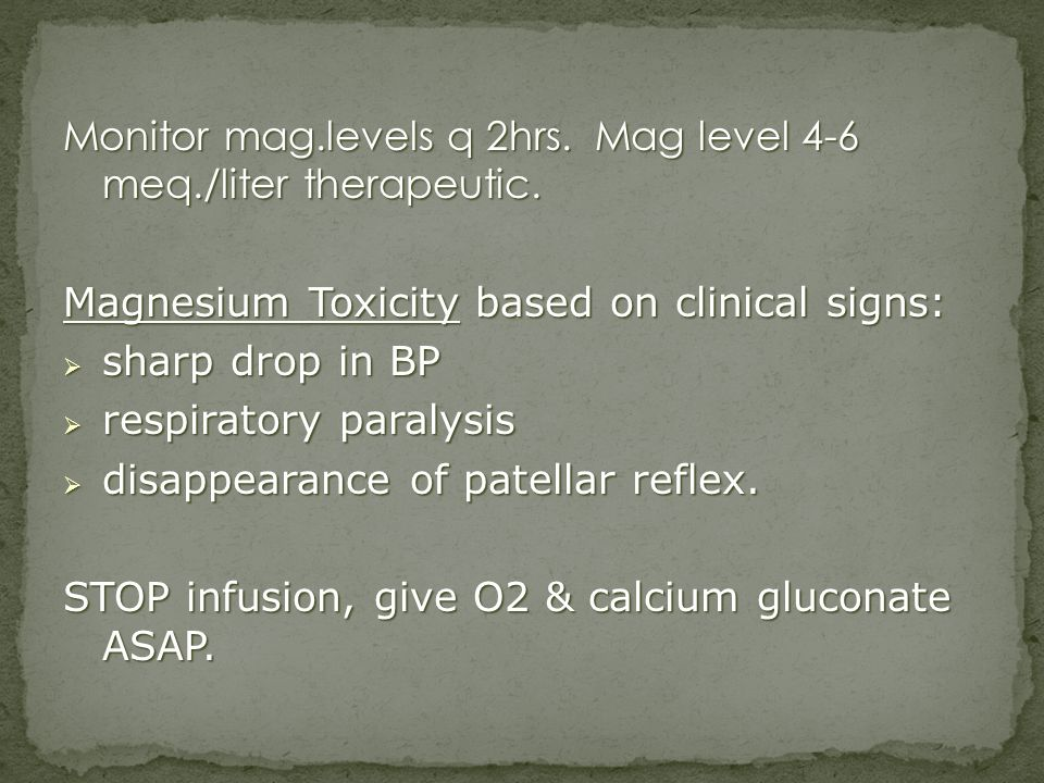 Monitor mag.levels q 2hrs. Mag level 4-6 meq./liter therapeutic.