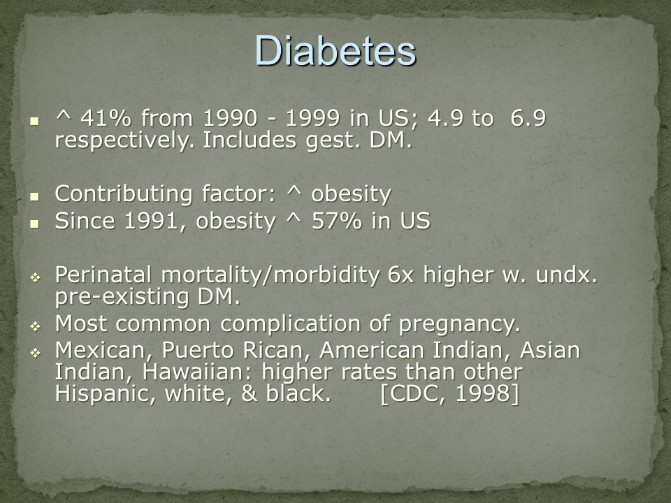 Diabetes ^ 41% from 1990 - 1999 in US; 4.9 to 6.9 respectively. Includes gest. DM. Contributing factor: ^ obesity.