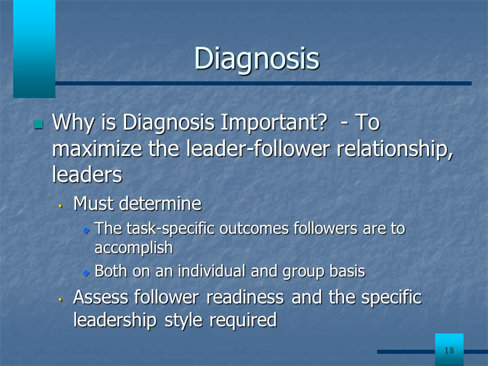 Diagnosis Why is Diagnosis Important - To maximize the leader-follower relationship, leaders. Must determine.