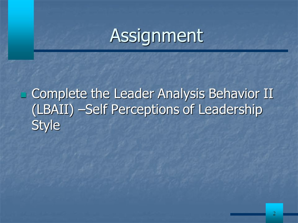 Assignment Complete the Leader Analysis Behavior II (LBAII) –Self Perceptions of Leadership Style.