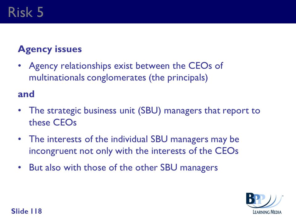 Risk 5 Agency issues. Agency relationships exist between the CEOs of multinationals conglomerates (the principals)