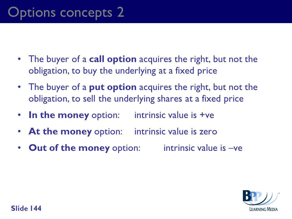 Options concepts 2 The buyer of a call option acquires the right, but not the obligation, to buy the underlying at a fixed price.