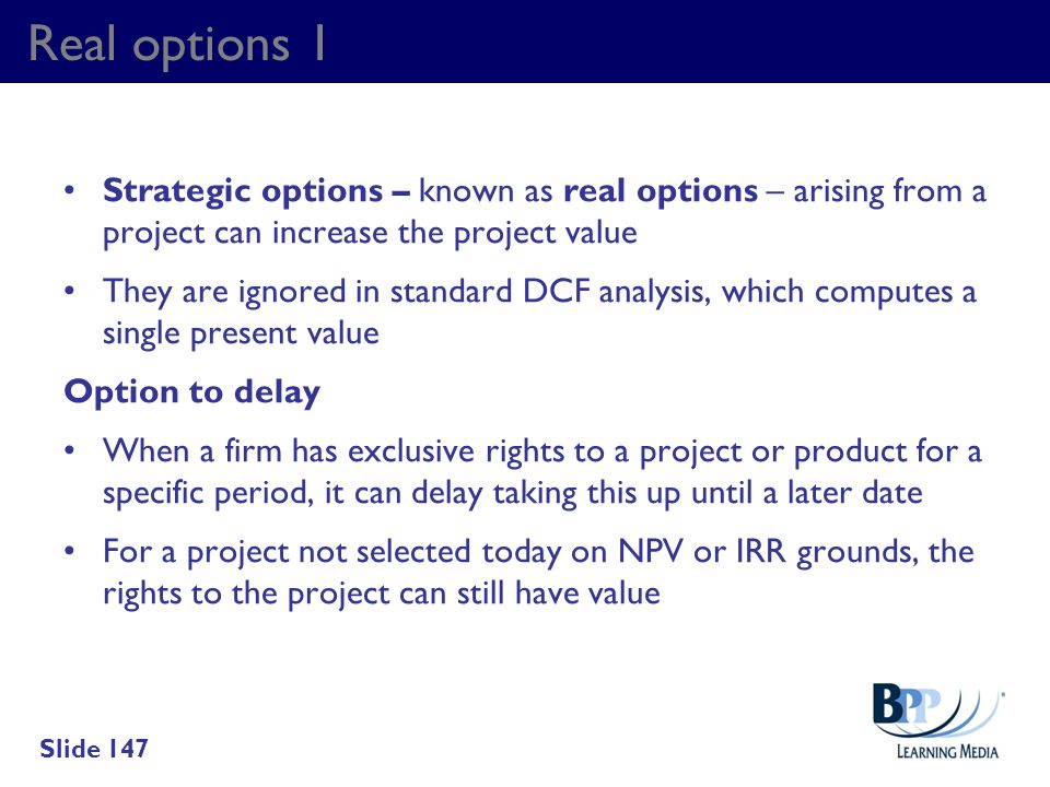 Real options 1 Strategic options – known as real options – arising from a project can increase the project value.