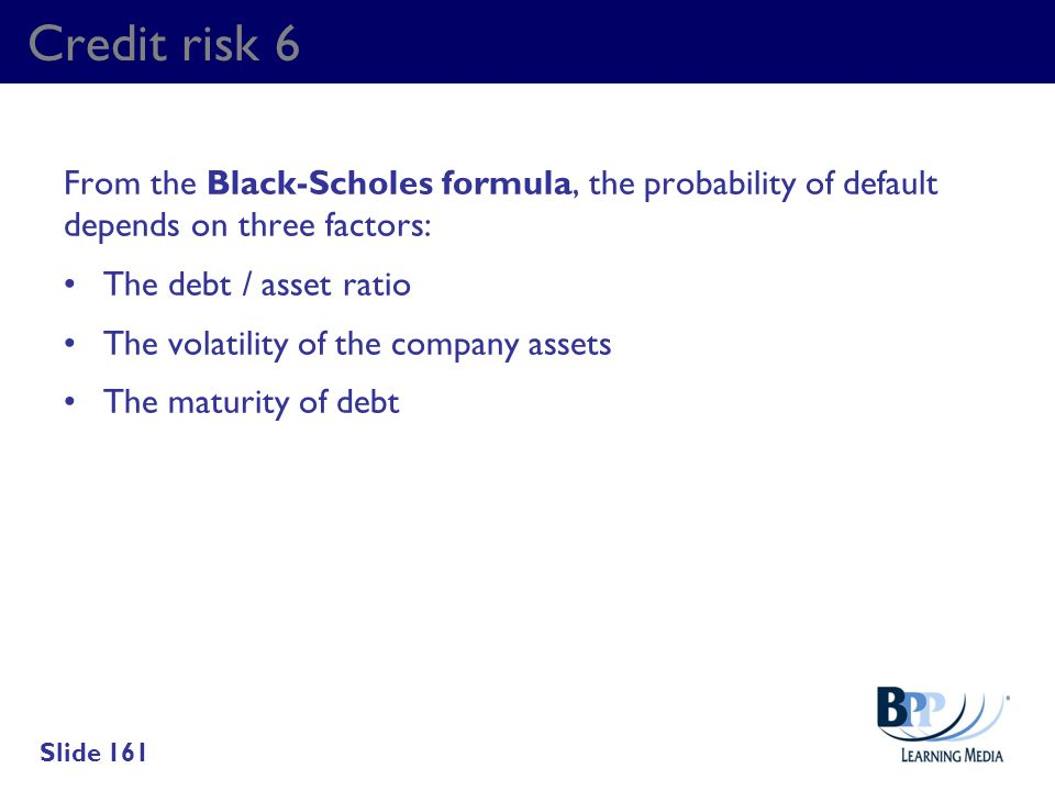 Credit risk 6 From the Black-Scholes formula, the probability of default depends on three factors: The debt / asset ratio.
