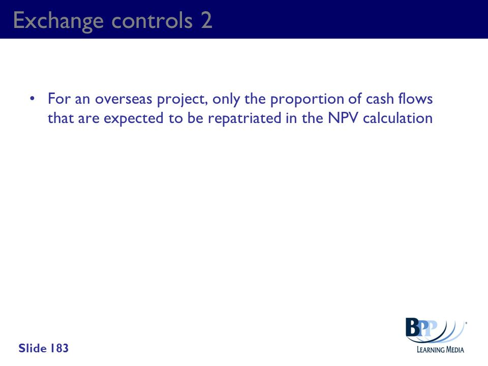Exchange controls 2 For an overseas project, only the proportion of cash flows that are expected to be repatriated in the NPV calculation.