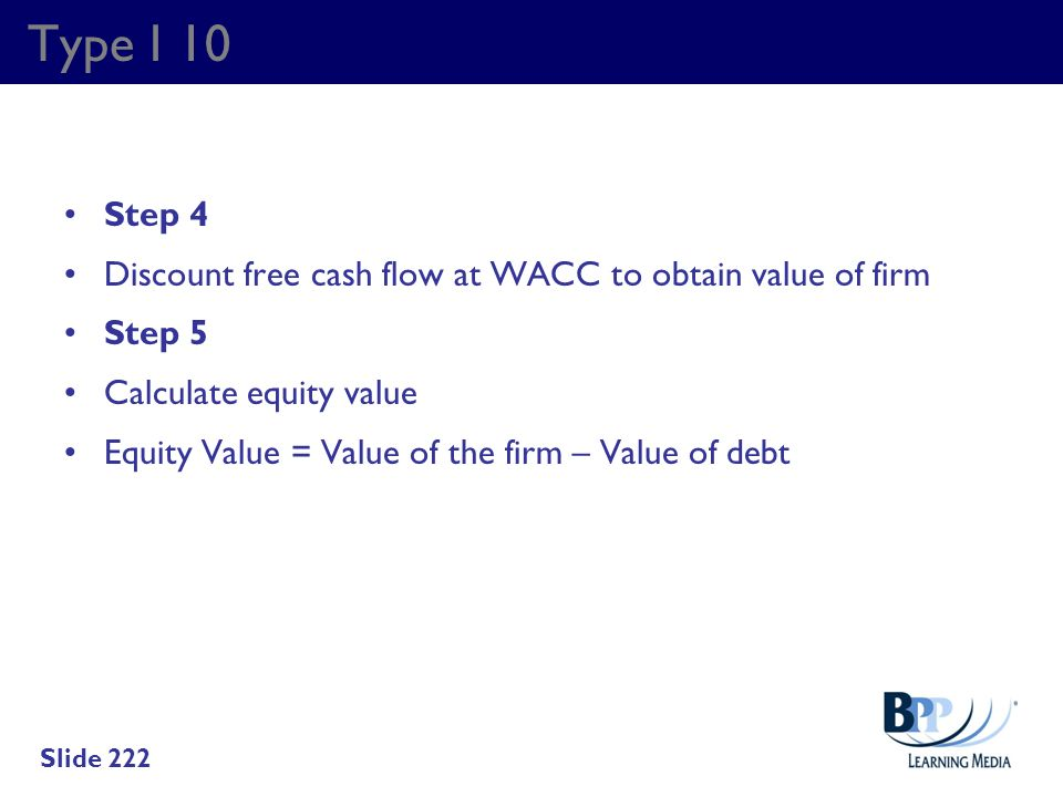 Type I 10 Step 4. Discount free cash flow at WACC to obtain value of firm. Step 5. Calculate equity value.