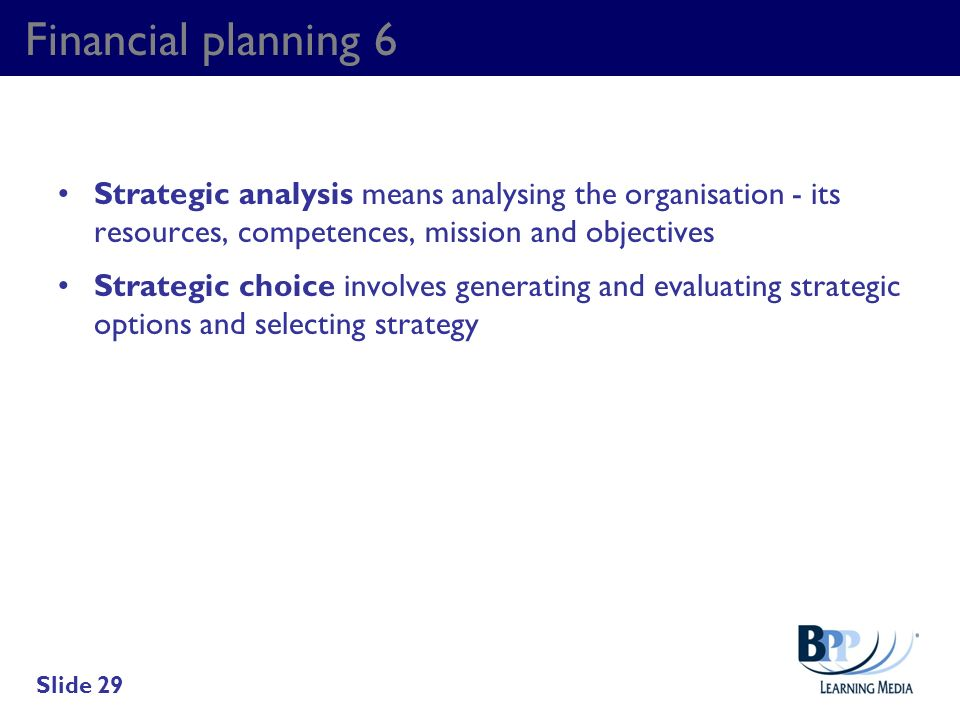 Financial planning 6 Strategic analysis means analysing the organisation - its resources, competences, mission and objectives.