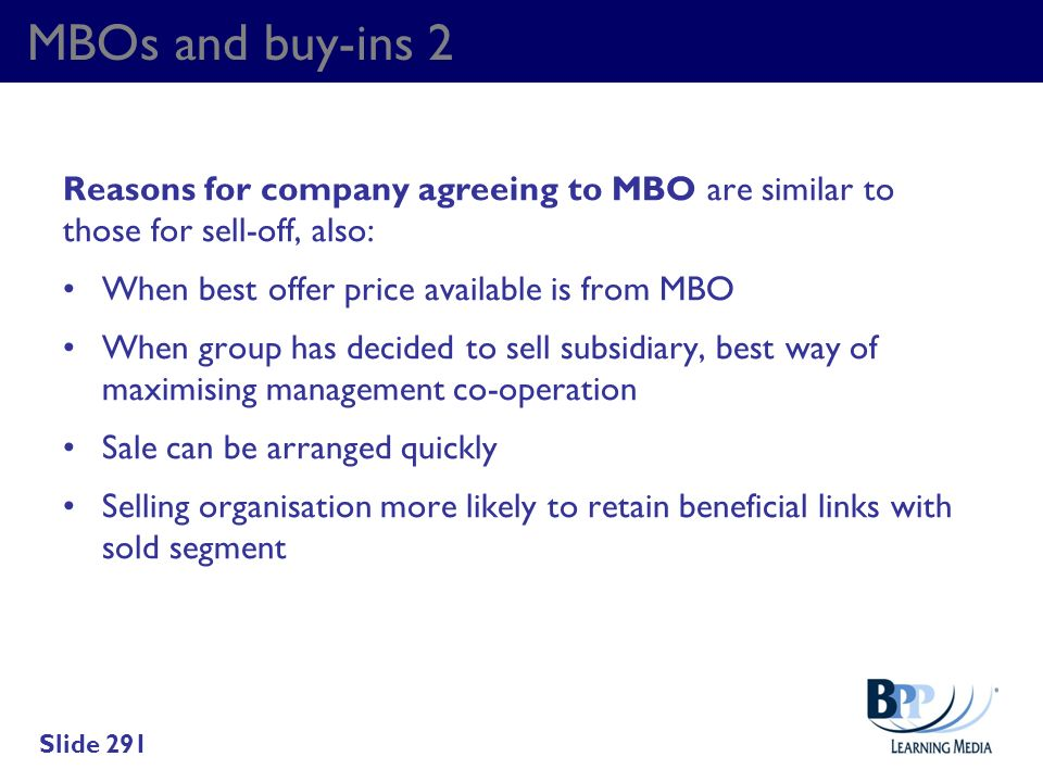MBOs and buy-ins 2 Reasons for company agreeing to MBO are similar to those for sell-off, also: When best offer price available is from MBO.
